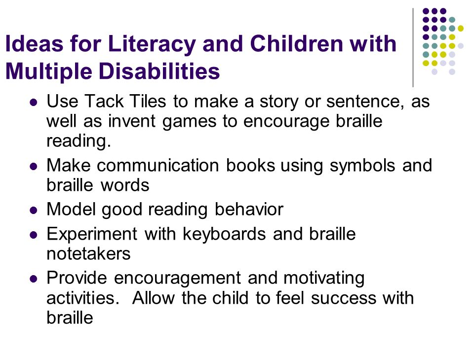 Ideas for Literacy and Children with Multiple Disabilities Use Tack Tiles to make a story or sentence, as well as invent games to encourage braille re
