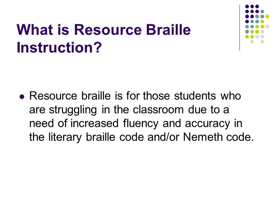 What is Resource Braille Instruction? Resource braille is for those students who are struggling in the classroom due to a need of increased fluency an