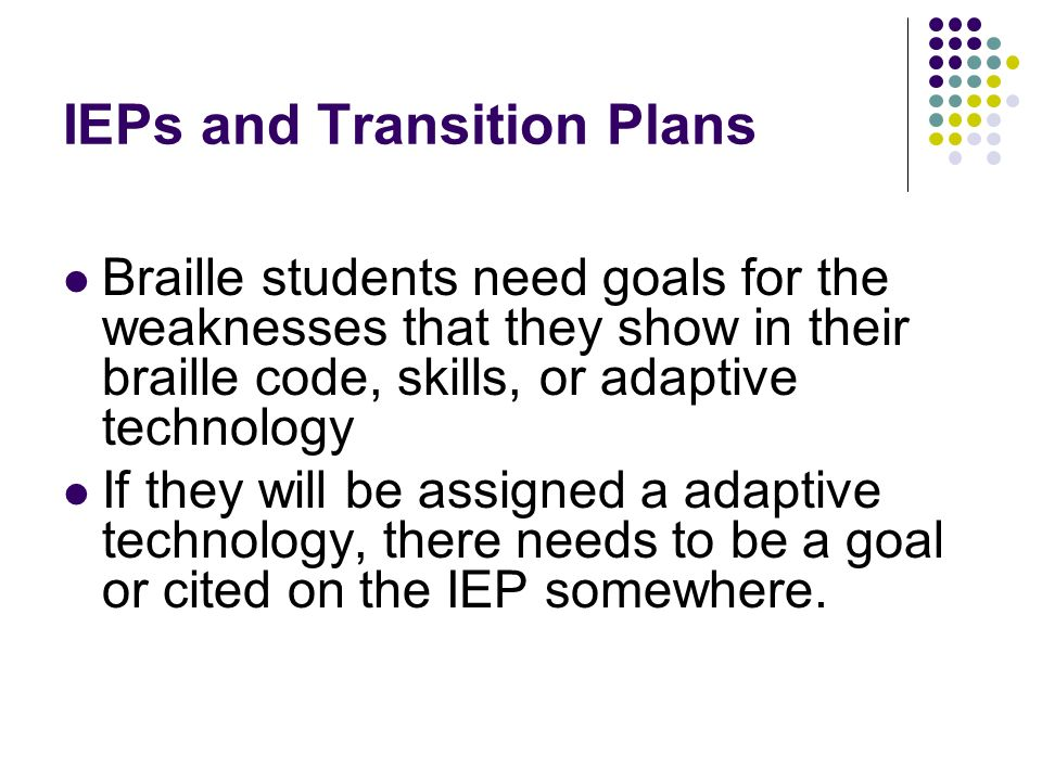 IEPs and Transition Plans Braille students need goals for the weaknesses that they show in their braille code, skills, or adaptive technology If they