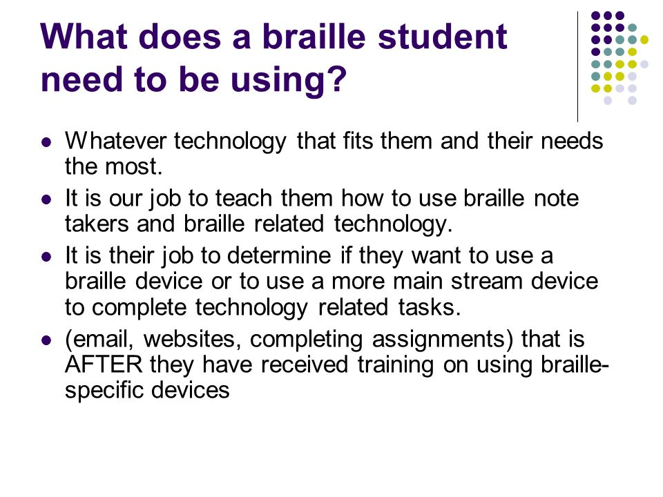 What does a braille student need to be using? Whatever technology that fits them and their needs the most. It is our job to teach them how to use brai