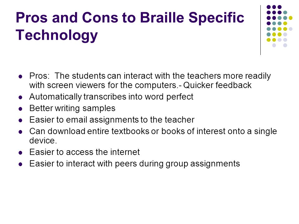 Pros and Cons to Braille Specific Technology Pros: The students can interact with the teachers more readily with screen viewers for the computers.- Qu