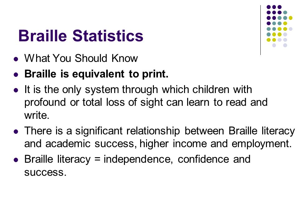 Braille Statistics What You Should Know Braille is equivalent to print. It is the only system through which children with profound or total loss of si