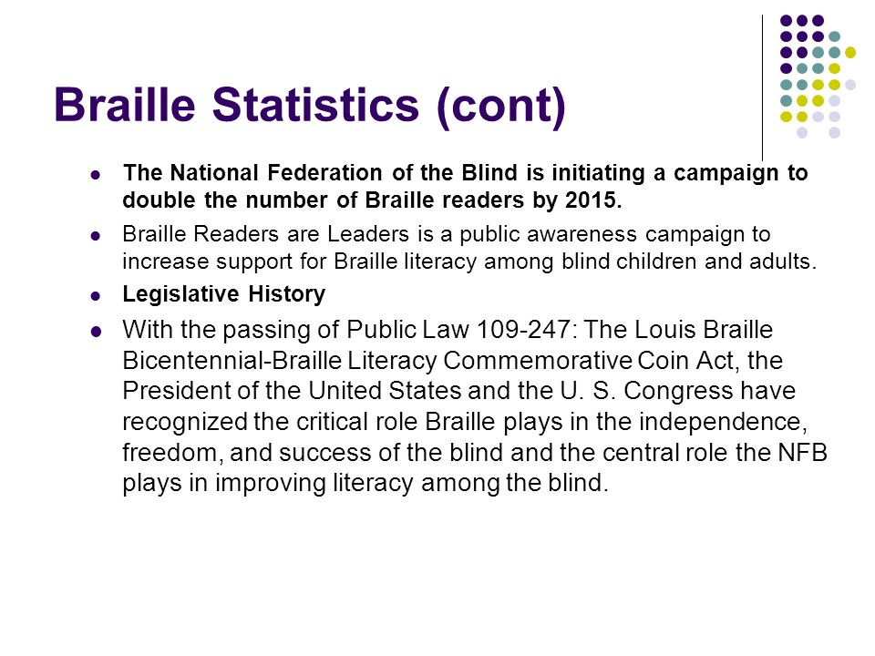 Braille Statistics (cont) The National Federation of the Blind is initiating a campaign to double the number of Braille readers by 2015. Braille Reade