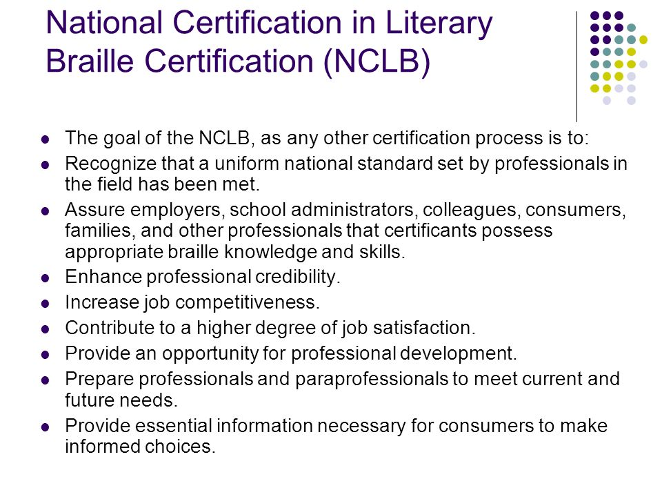 National Certification in Literary Braille Certification (NCLB) The goal of the NCLB, as any other certification process is to: Recognize that a unifo