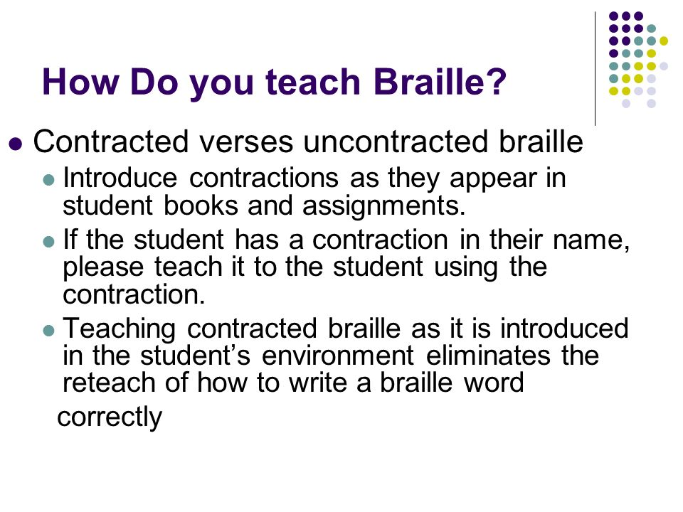 How Do you teach Braille? Contracted verses uncontracted braille Introduce contractions as they appear in student books and assignments. If the studen