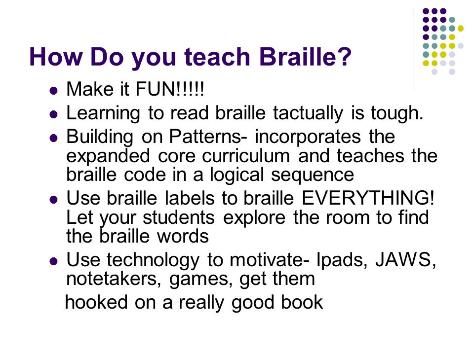 How Do you teach Braille? Make it FUN!!!!! Learning to read braille tactually is tough. Building on Patterns- incorporates the expanded core curriculu