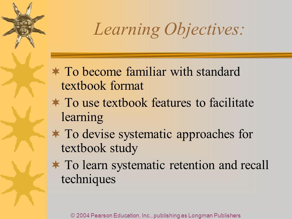 © 2004 Pearson Education, Inc., publishing as Longman Publishers Learning Objectives: To become familiar with standard textbook format To use textbook features to facilitate learning To devise systematic approaches for textbook study To learn systematic retention and recall techniques