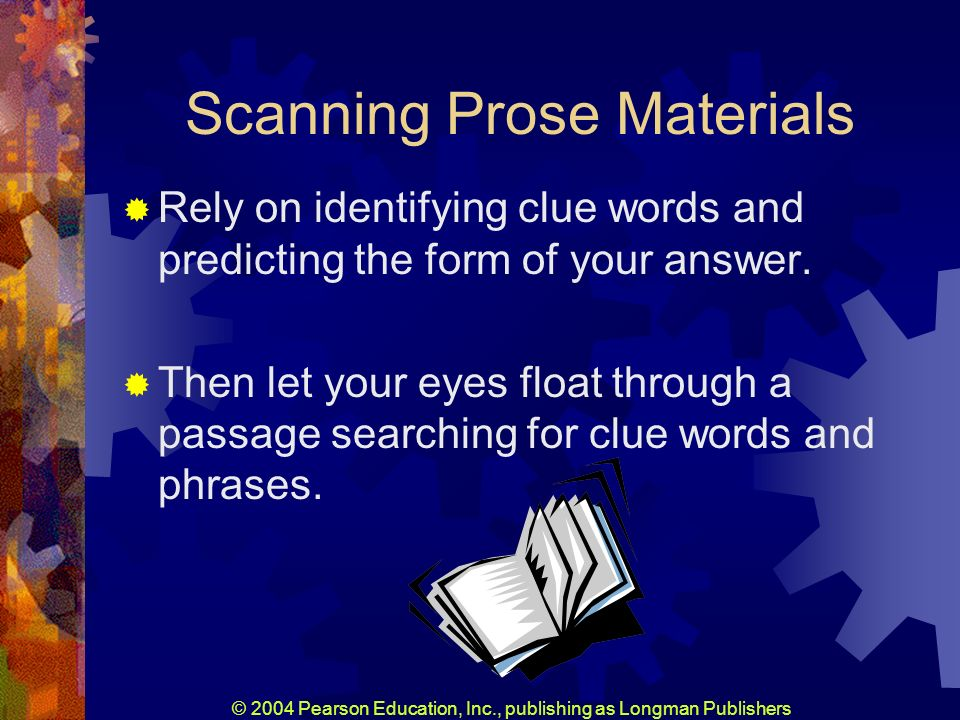 © 2004 Pearson Education, Inc., publishing as Longman Publishers Scanning Prose Materials Rely on identifying clue words and predicting the form of your answer.