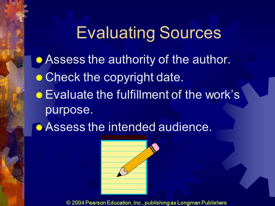 © 2004 Pearson Education, Inc., publishing as Longman Publishers Evaluating Sources Assess the authority of the author.