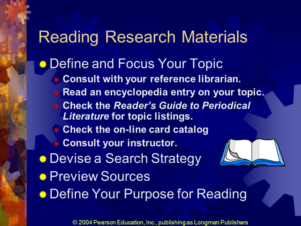 © 2004 Pearson Education, Inc., publishing as Longman Publishers Reading Research Materials Define and Focus Your Topic Consult with your reference librarian.