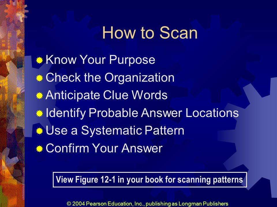 © 2004 Pearson Education, Inc., publishing as Longman Publishers How to Scan Know Your Purpose Check the Organization Anticipate Clue Words Identify Probable Answer Locations Use a Systematic Pattern Confirm Your Answer View Figure 12-1 in your book for scanning patterns