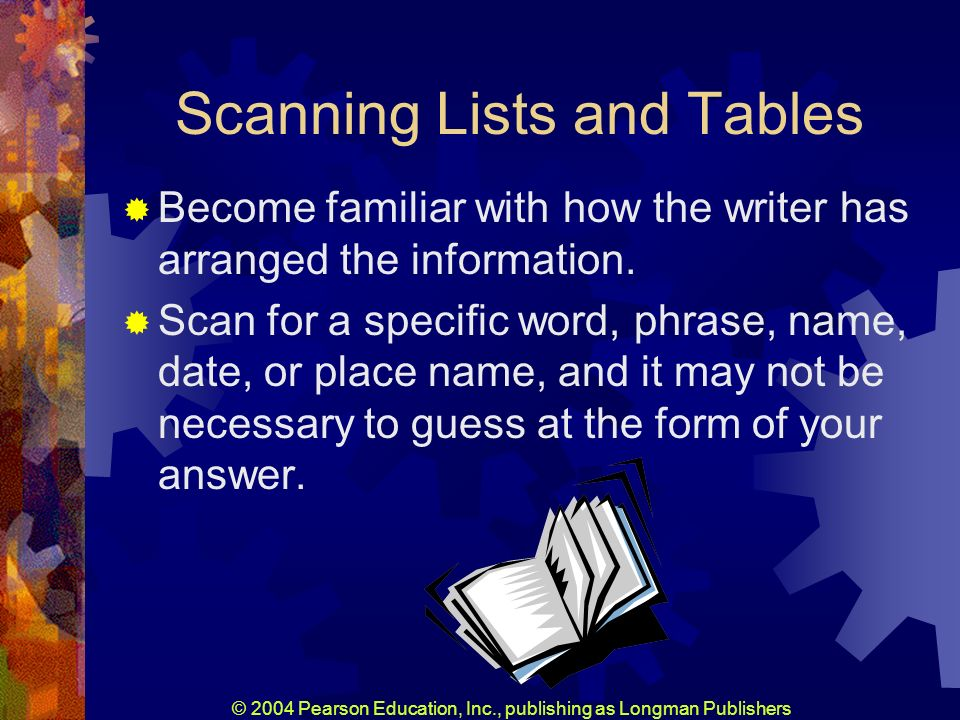 © 2004 Pearson Education, Inc., publishing as Longman Publishers Scanning Lists and Tables Become familiar with how the writer has arranged the information.