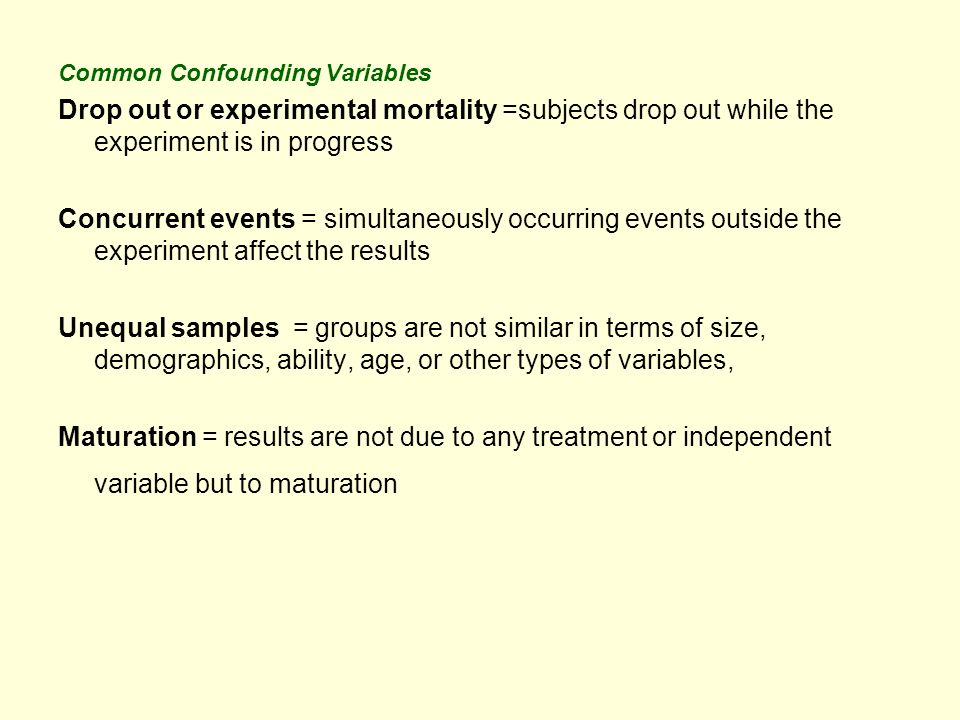 Common Confounding Variables Drop out or experimental mortality =subjects drop out while the experiment is in progress Concurrent events = simultaneously occurring events outside the experiment affect the results Unequal samples = groups are not similar in terms of size, demographics, ability, age, or other types of variables, Maturation = results are not due to any treatment or independent variable but to maturation