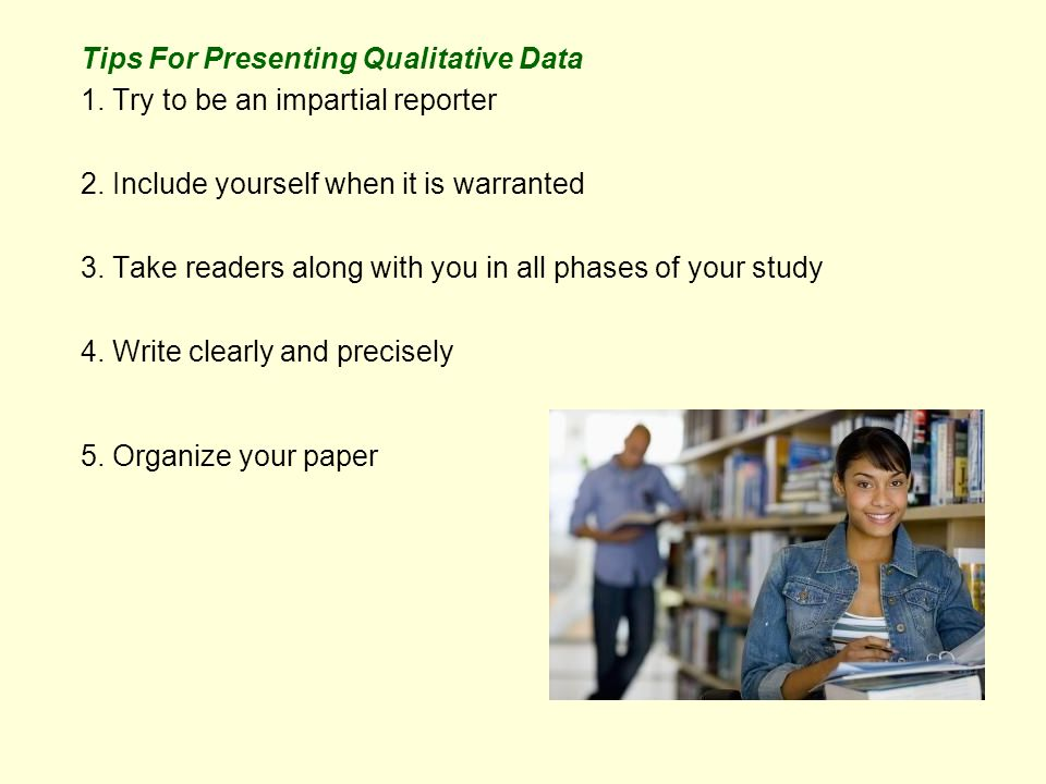 Tips For Presenting Qualitative Data 1. Try to be an impartial reporter 2.
