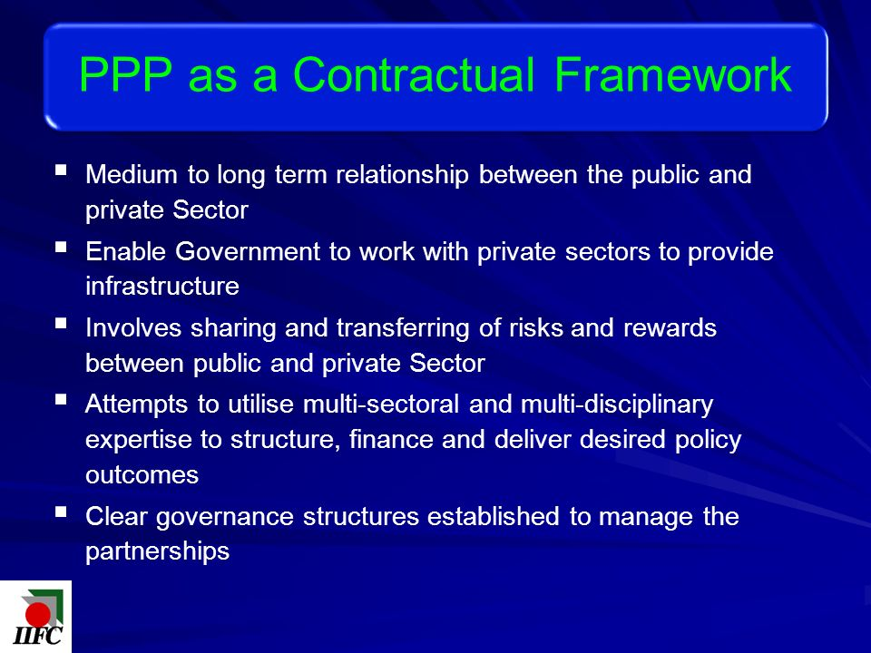 Medium to long term relationship between the public and private Sector Enable Government to work with private sectors to provide infrastructure Involves sharing and transferring of risks and rewards between public and private Sector Attempts to utilise multi-sectoral and multi-disciplinary expertise to structure, finance and deliver desired policy outcomes Clear governance structures established to manage the partnerships PPP as a Contractual Framework
