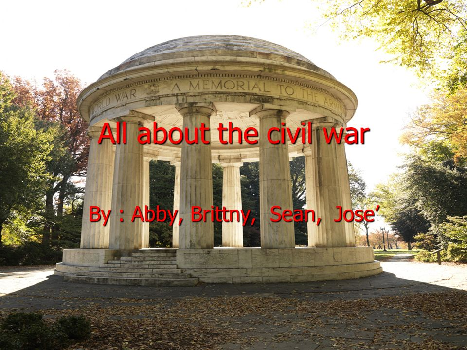 All about the civil war By : Abby, Brittny, Sean, Jose
