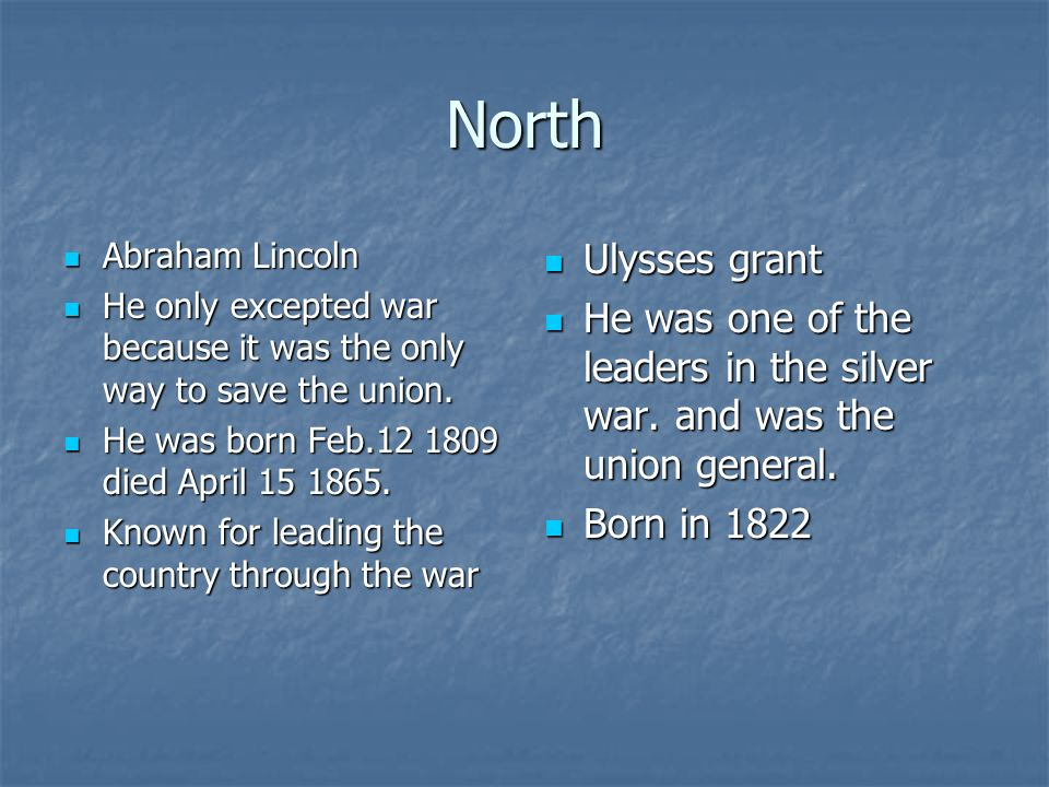 North Abraham Lincoln Abraham Lincoln He only excepted war because it was the only way to save the union. He only excepted war because it was the only
