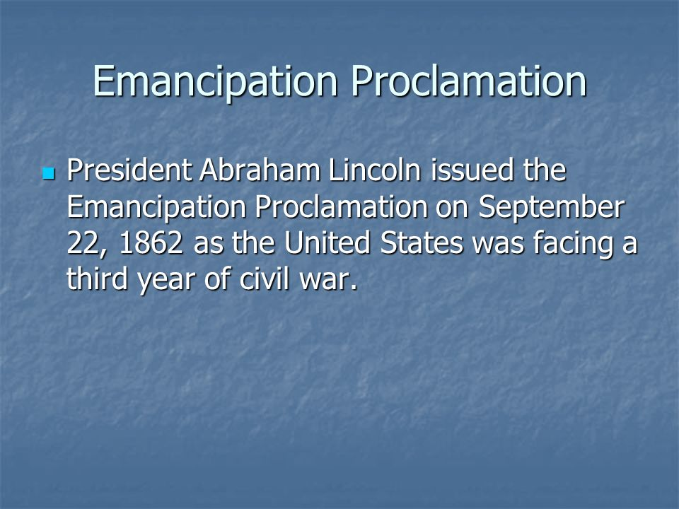 Emancipation Proclamation President Abraham Lincoln issued the Emancipation Proclamation on September 22, 1862 as the United States was facing a third