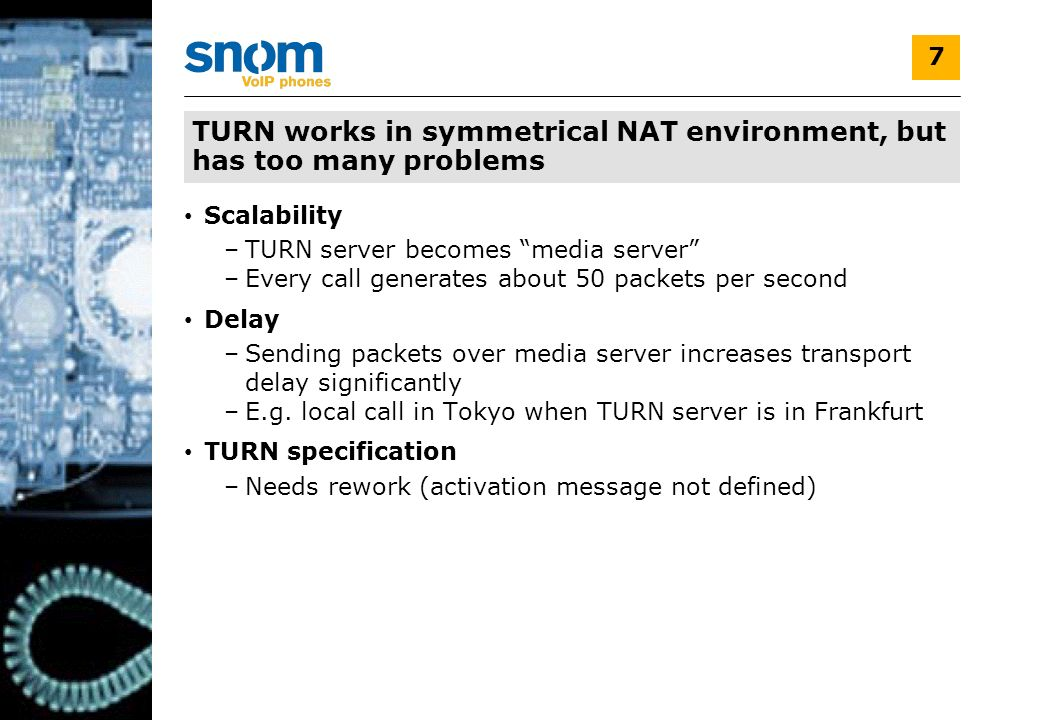 V1.0 7 TURN works in symmetrical NAT environment, but has too many problems Scalability –TURN server becomes media server –Every call generates about