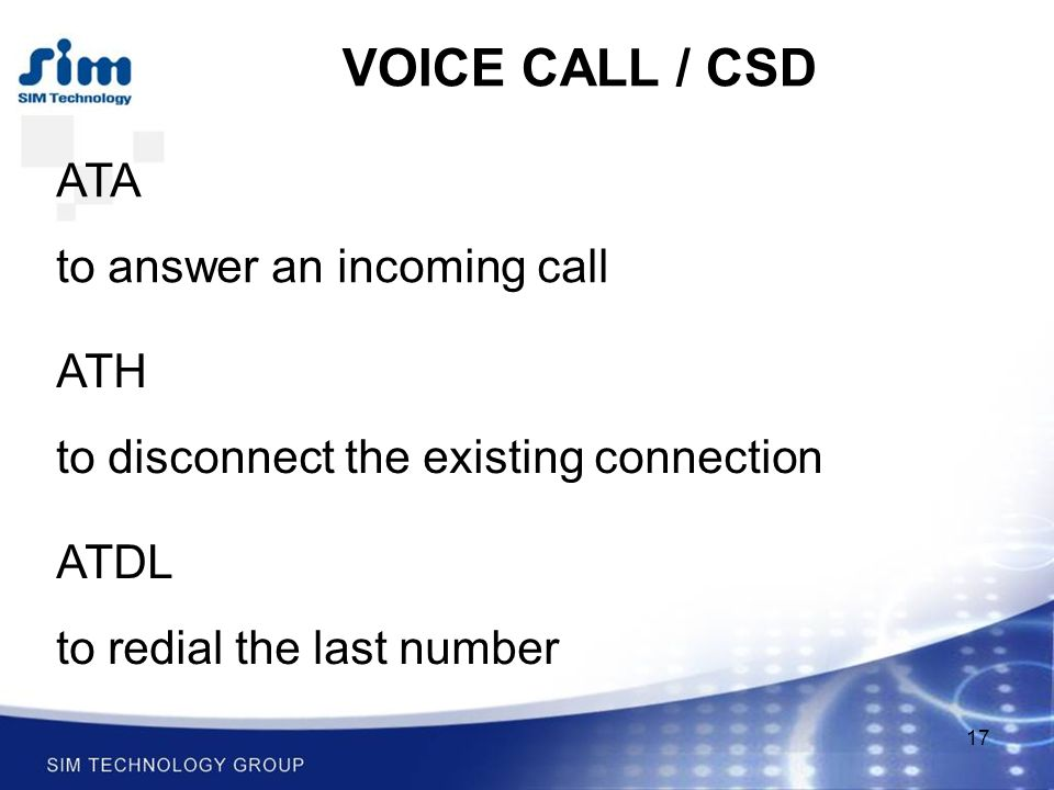 17 VOICE CALL / CSD ATA to answer an incoming call ATH to disconnect the existing connection ATDL to redial the last number