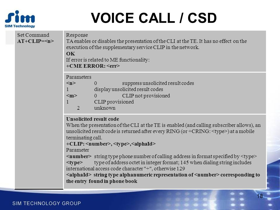 18 VOICE CALL / CSD Set Command AT+CLIP= Response TA enables or disables the presentation of the CLI at the TE.
