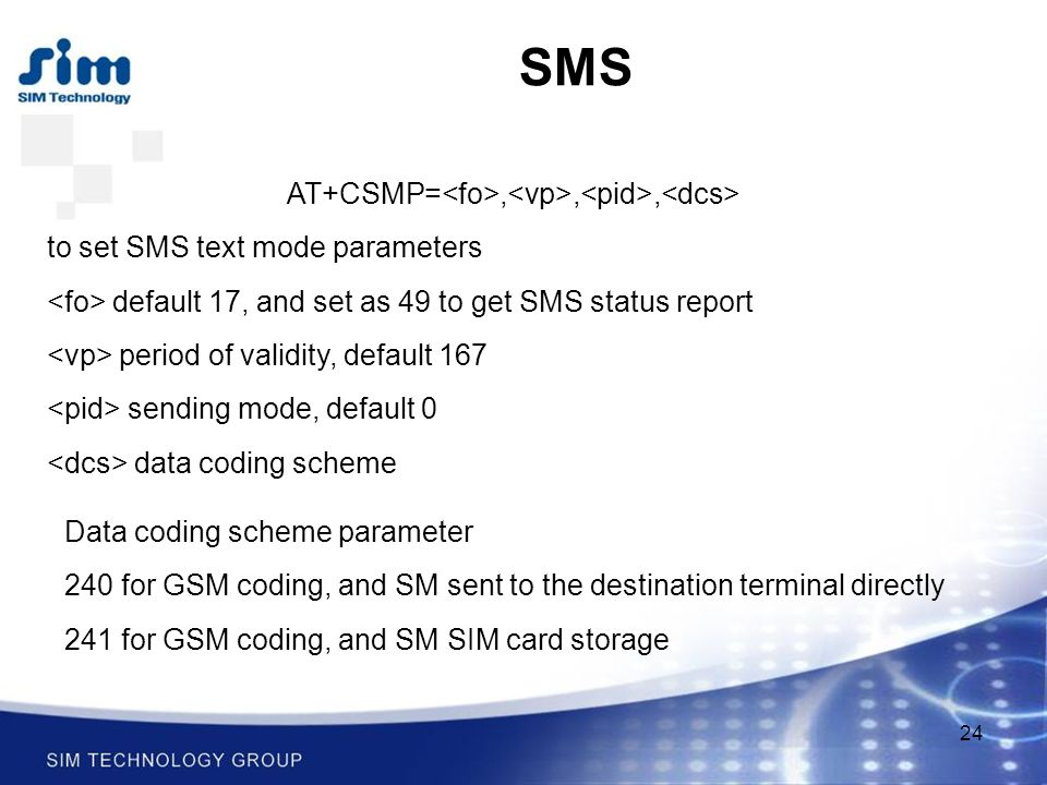 24 SMS AT+CSMP=,,, to set SMS text mode parameters default 17, and set as 49 to get SMS status report period of validity, default 167 sending mode, default 0 data coding scheme Data coding scheme parameter 240 for GSM coding, and SM sent to the destination terminal directly 241 for GSM coding, and SM SIM card storage