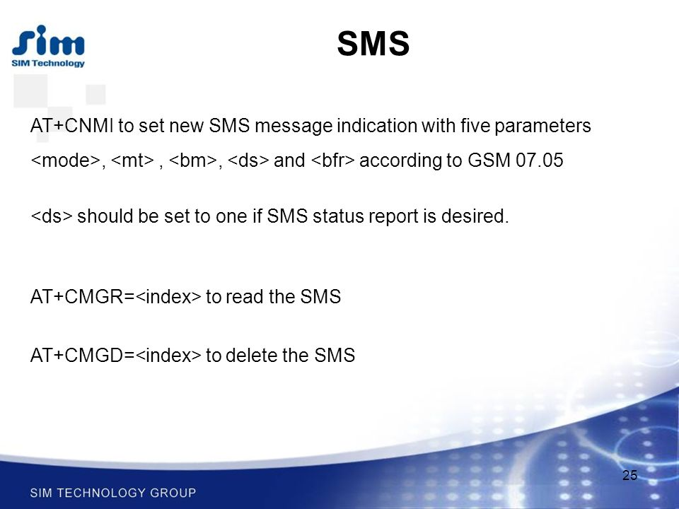 25 SMS AT+CNMI to set new SMS message indication with five parameters,,, and according to GSM should be set to one if SMS status report is desired.
