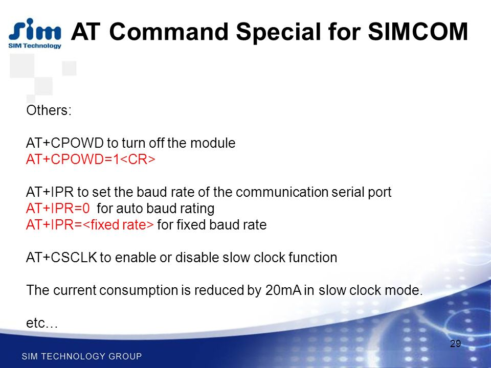 29 AT Command Special for SIMCOM Others: AT+CPOWD to turn off the module AT+CPOWD=1 AT+IPR to set the baud rate of the communication serial port AT+IPR=0 for auto baud rating AT+IPR= for fixed baud rate AT+CSCLK to enable or disable slow clock function The current consumption is reduced by 20mA in slow clock mode.