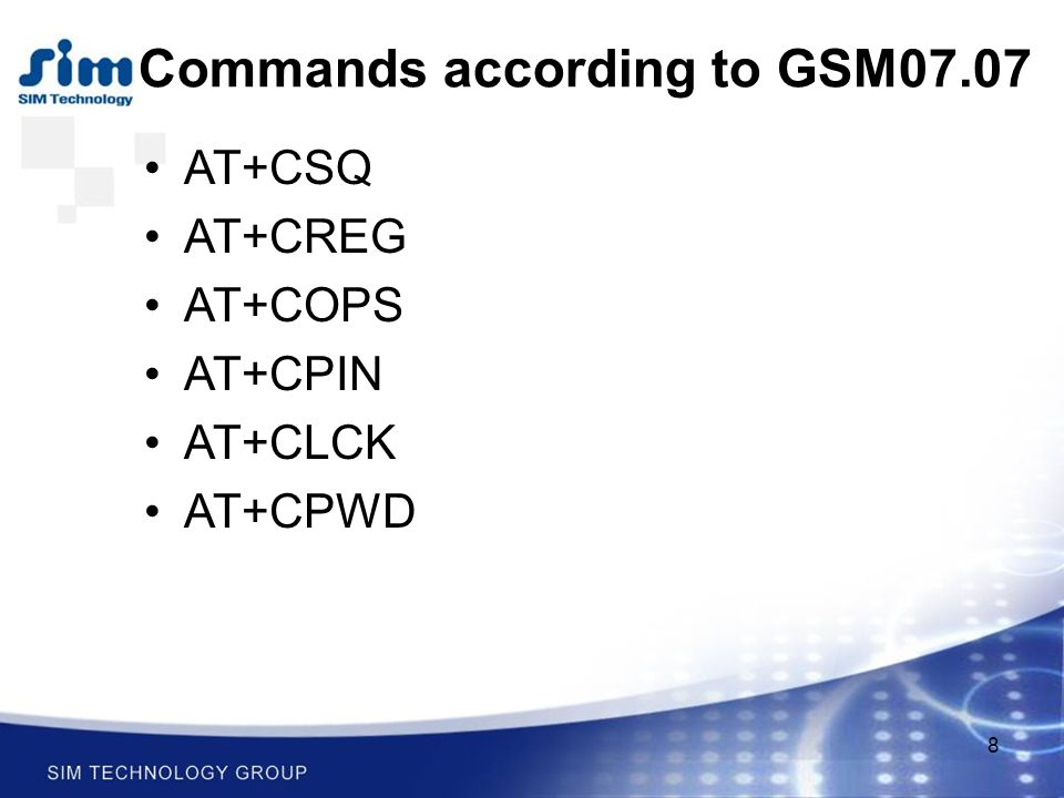 8 AT+CSQ AT+CREG AT+COPS AT+CPIN AT+CLCK AT+CPWD Commands according to GSM07.07