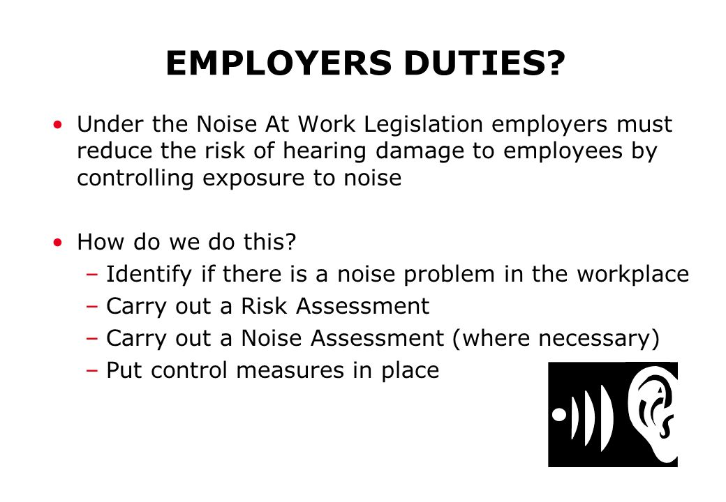 EMPLOYERS DUTIES? Under the Noise At Work Legislation employers must reduce the risk of hearing damage to employees by controlling exposure to noise H