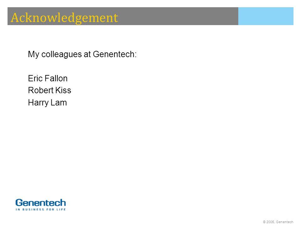 © 2005, Genentech My colleagues at Genentech: Eric Fallon Robert Kiss Harry Lam Acknowledgement