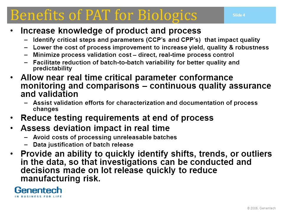 © 2005, Genentech Benefits of PAT for Biologics Increase knowledge of product and process –Identify critical steps and parameters (CCPs and CPPs) that