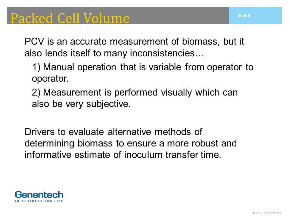 © 2005, Genentech Packed Cell Volume PCV is an accurate measurement of biomass, but it also lends itself to many inconsistencies… 1) Manual operation