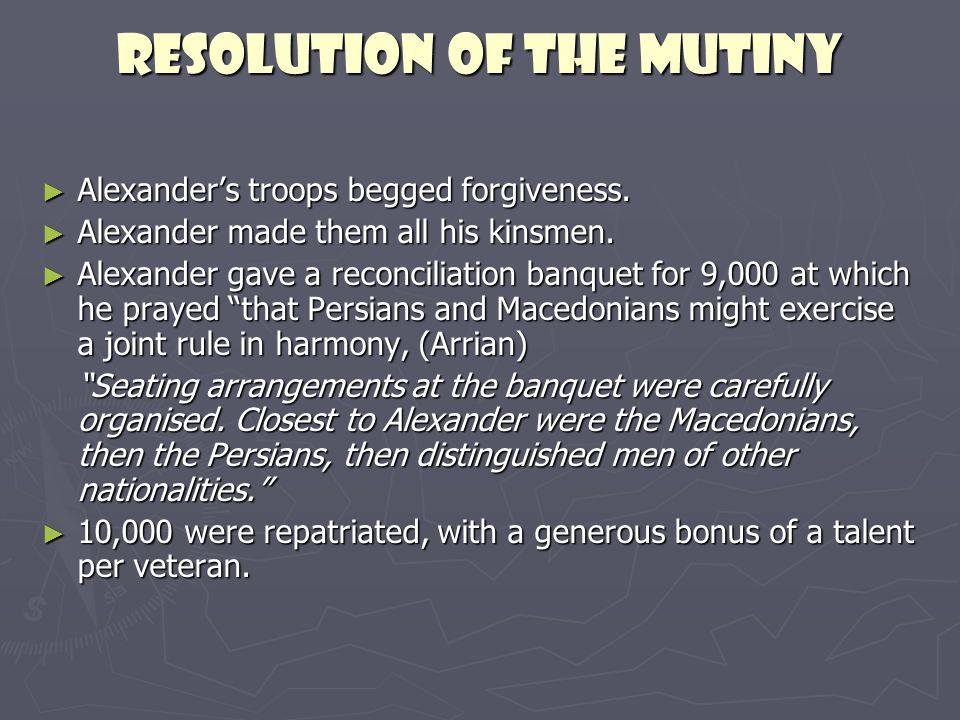 Resolution of the mutiny Alexanders troops begged forgiveness. Alexanders troops begged forgiveness. Alexander made them all his kinsmen. Alexander ma