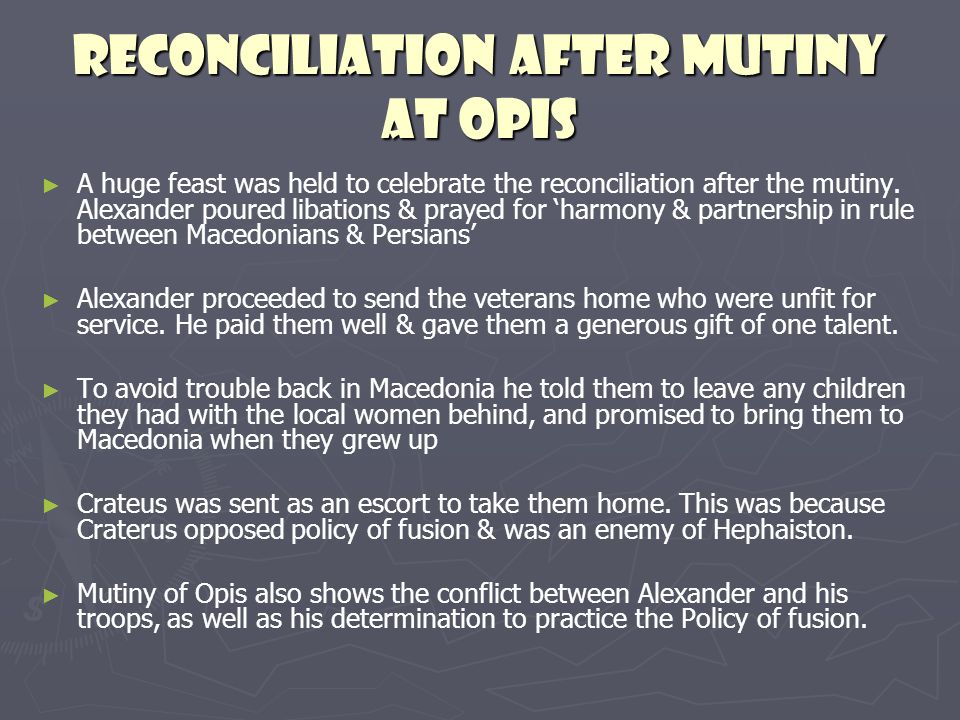 Reconciliation after Mutiny at Opis A huge feast was held to celebrate the reconciliation after the mutiny. Alexander poured libations & prayed for ha