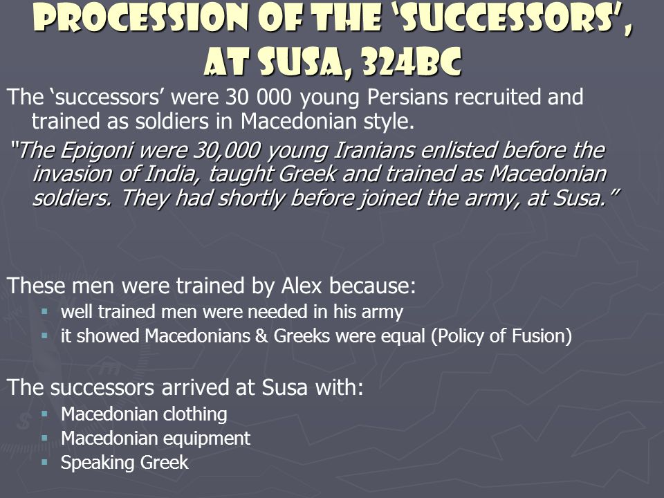 Procession of the successors, at Susa, 324BC The successors were 30 000 young Persians recruited and trained as soldiers in Macedonian style. The Epig