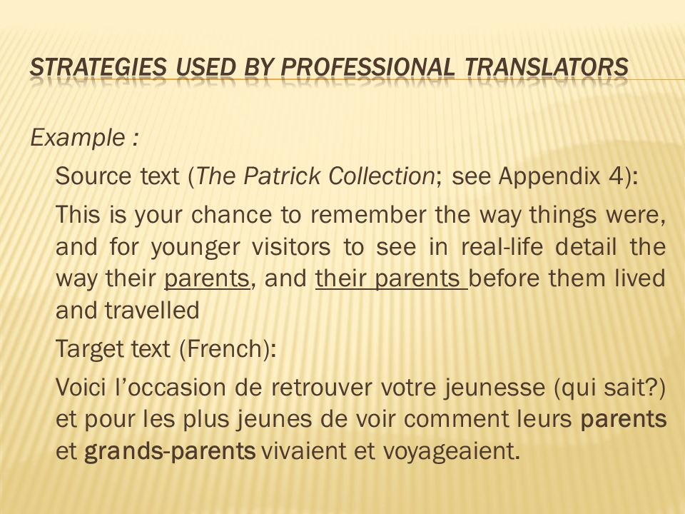 Example : Source text (The Patrick Collection; see Appendix 4): This is your chance to remember the way things were, and for younger visitors to see in real-life detail the way their parents, and their parents before them lived and travelled Target text (French): Voici loccasion de retrouver votre jeunesse (qui sait ) et pour les plus jeunes de voir comment leurs parents et grands-parents vivaient et voyageaient.