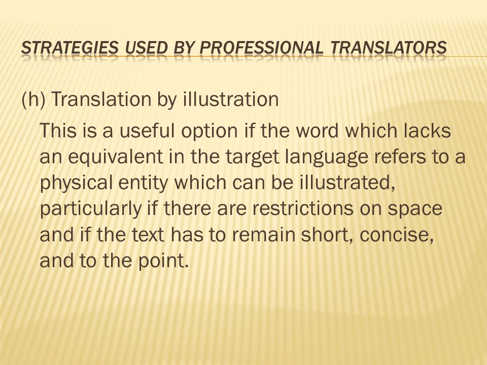 (h) Translation by illustration This is a useful option if the word which lacks an equivalent in the target language refers to a physical entity which can be illustrated, particularly if there are restrictions on space and if the text has to remain short, concise, and to the point.