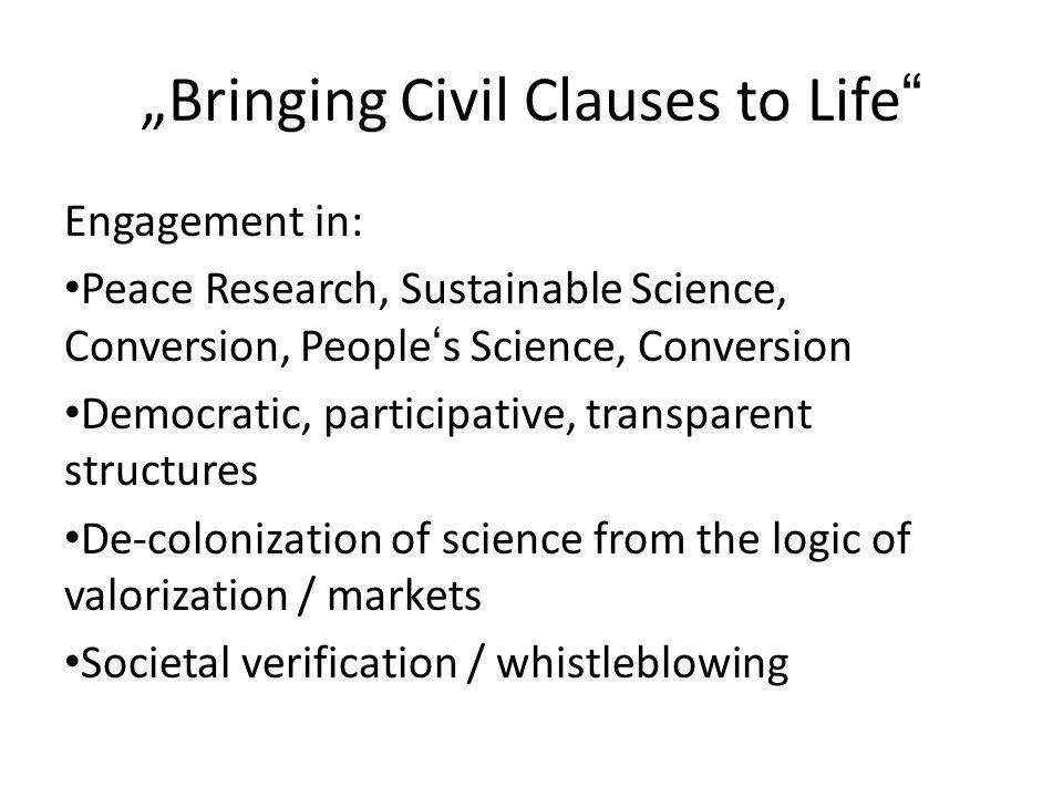 Bringing Civil Clauses to Life Engagement in: Peace Research, Sustainable Science, Conversion, Peoples Science, Conversion Democratic, participative, transparent structures De-colonization of science from the logic of valorization / markets Societal verification / whistleblowing
