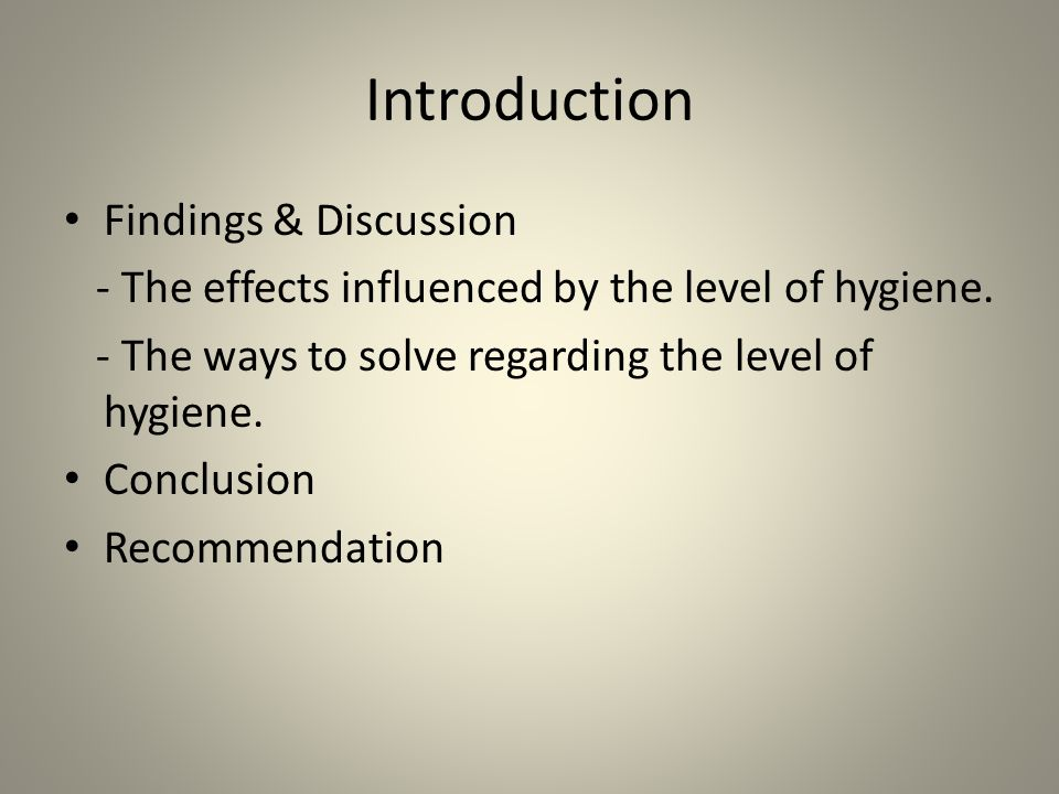 Introduction Findings & Discussion - The effects influenced by the level of hygiene. - The ways to solve regarding the level of hygiene. Conclusion Re