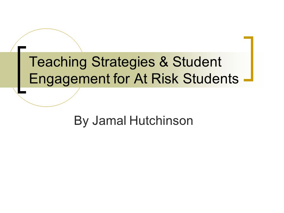 Teaching Strategies & Student Engagement for At Risk Students By Jamal Hutchinson