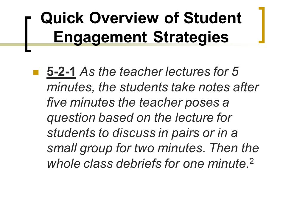 Quick Overview of Student Engagement Strategies 5-2-1 As the teacher lectures for 5 minutes, the students take notes after five minutes the teacher poses a question based on the lecture for students to discuss in pairs or in a small group for two minutes.