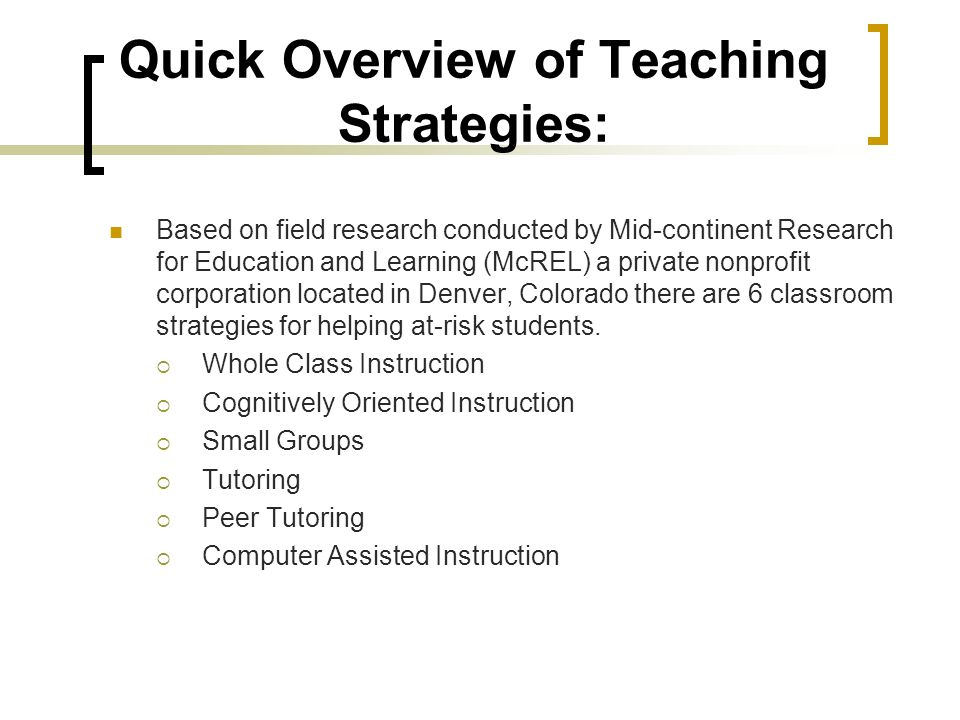 Quick Overview of Teaching Strategies: Based on field research conducted by Mid-continent Research for Education and Learning (McREL) a private nonprofit corporation located in Denver, Colorado there are 6 classroom strategies for helping at-risk students.