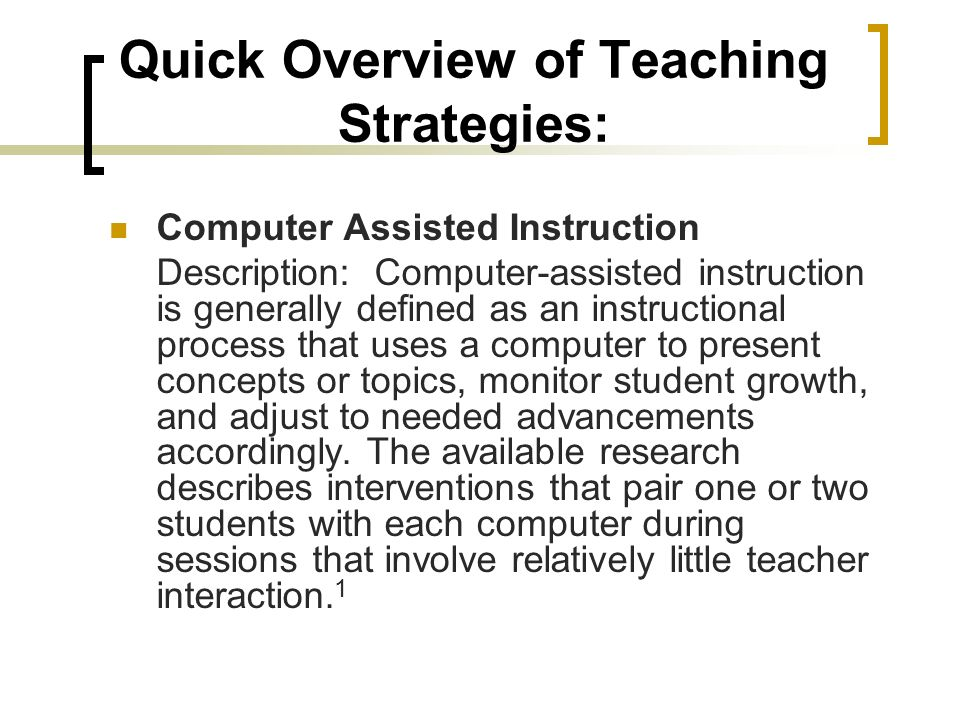 Quick Overview of Teaching Strategies: Computer Assisted Instruction Description: Computer-assisted instruction is generally defined as an instructional process that uses a computer to present concepts or topics, monitor student growth, and adjust to needed advancements accordingly.