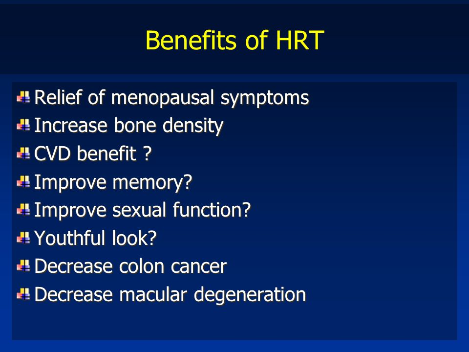 Benefits of HRT Relief of menopausal symptoms Increase bone density CVD benefit ? Improve memory? Improve sexual function? Youthful look? Decrease col