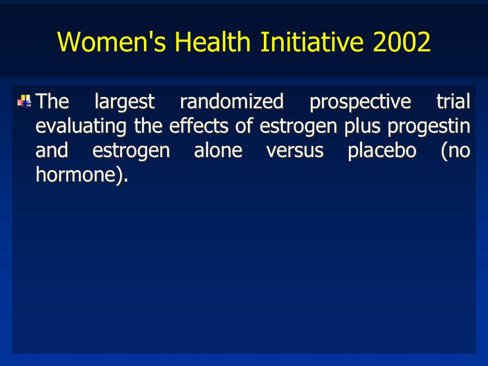 Women's Health Initiative 2002 The largest randomized prospective trial evaluating the effects of estrogen plus progestin and estrogen alone versus pl