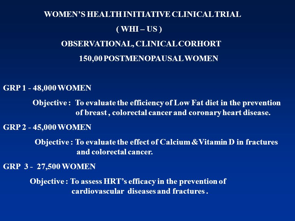 WOMENS HEALTH INITIATIVE CLINICAL TRIAL ( WHI – US ) OBSERVATIONAL, CLINICAL CORHORT 150,00 POSTMENOPAUSAL WOMEN GRP 1 - 48,000 WOMEN Objective : To e