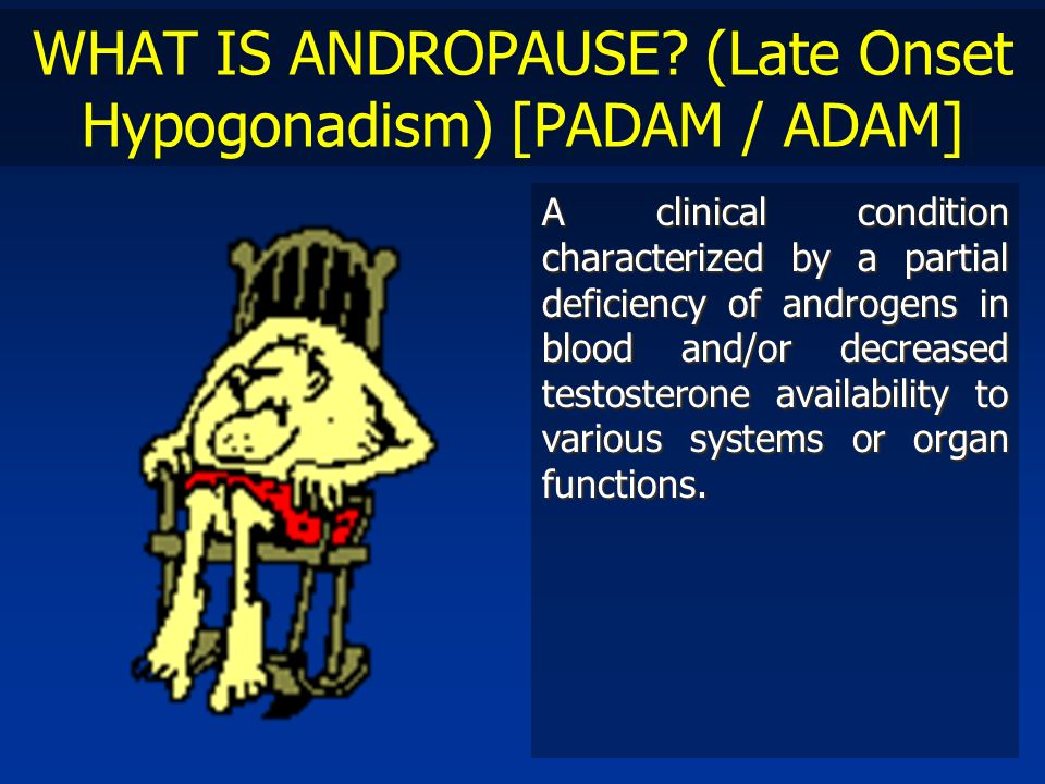 WHAT IS ANDROPAUSE? (Late Onset Hypogonadism) [PADAM / ADAM] A clinical condition characterized by a partial deficiency of androgens in blood and/or d