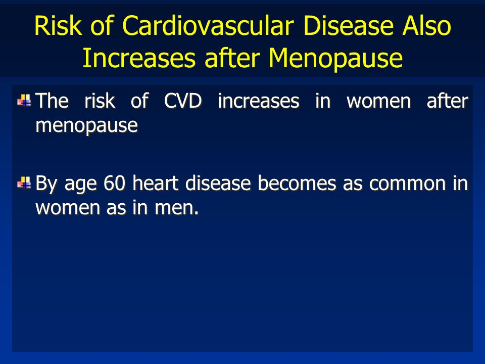 Risk of Cardiovascular Disease Also Increases after Menopause The risk of CVD increases in women after menopause By age 60 heart disease becomes as co
