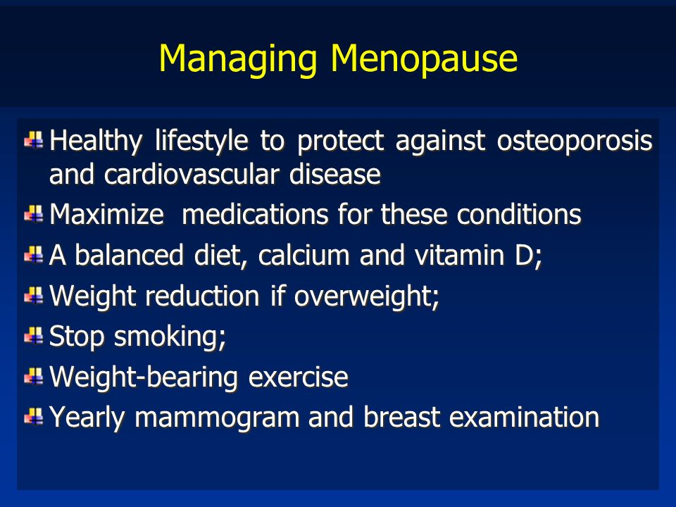 Managing Menopause Healthy lifestyle to protect against osteoporosis and cardiovascular disease Maximize medications for these conditions A balanced d